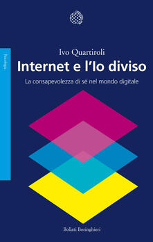 Internet e l'io diviso. La consapevolezza di sé nel mondo digitale - Ivo Quartiroli,Bernardo Parrella - ebook