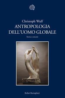 Antropologia dell'uomo globale. Storia e concetti - Maria Teresa Costa,Marianna Garabone,Tommaso Menegazzi,Christoph Wulf - ebook