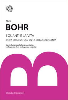 I quanti e la vita. Unità della natura. Unità della conoscenza - Niels Bohr,Paolo Gulmanelli - ebook