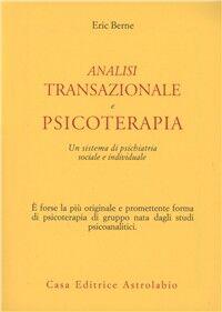 Analisi transazionale e psicoterapia. Un sistema di psichiatria sociale e individuale