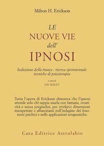 Libro Le nuove vie dell'ipnosi. Induzione della trance. Ricerca sperimentale. Tecniche di psicoterapia Milton H. Erickson