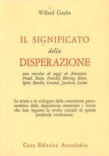 Il significato della disperazione. Contributi psicoanalitici alla comprensione della depressione - Willard Gaylin - copertina