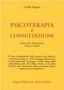 Libro Psicoterapia di consultazione. Nuove idee nella pratica clinica e sociale Carl R. Rogers