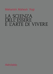 Foto Cover di La scienza dell'essere e l'arte di vivere, Libro di Yogi Maharishi Mahesh, edito da Astrolabio Ubaldini