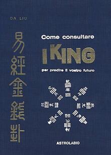 Come consultare I King per predire il vostro futuro - Da Liu - copertina