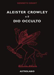 Foto Cover di Aleister Crowley e il dio occulto, Libro di Kenneth Grant, edito da Astrolabio Ubaldini