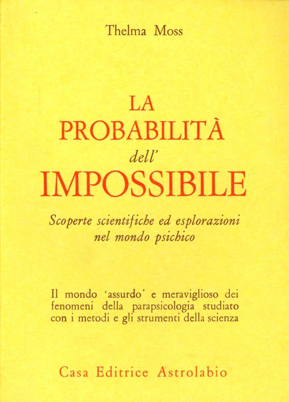 La probabilità dell'impossibile. Scoperte scientifiche ed esplorazioni nel mondo psichico