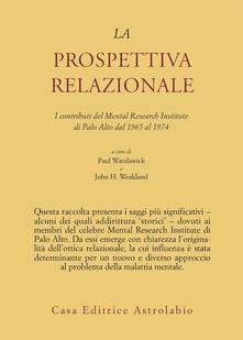 La prospettiva relazionale. I contributi del Mental research institute di Palo Alto dal 1965 al 1974 - Paul Watzlawick,John H. Weakland - copertina