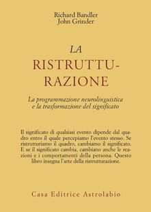 La ristrutturazione. La programmazione neurolinguistica e la trasformazione del significato - Richard Bandler,John Grinder - copertina