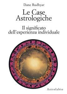 Libro Le case astrologiche. Il significato dell'esperienza individuale Dane Rudhyar