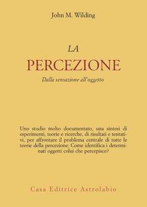 Libro La percezione. Dalla sensazione all'oggetto John M. Wilding
