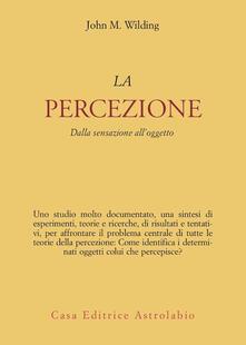 La percezione. Dalla sensazione all'oggetto - John M. Wilding - copertina