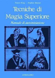 Tecniche di magia superiore. Manuale di autoiniziazione - Francis King,Stephen Skinner - copertina