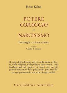 Libro Potere, coraggio e narcisismo. Psicologia e scienze umane Heinz Kohut