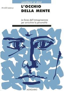 L' occhio della mente. La forza dell'immaginazione per arricchire la personalità - Arnold A. Lazarus - copertina
