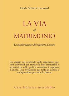 La via al matrimonio. La trasformazione del rapporto d'amore - Linda S. Leonard - copertina