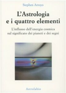 Foto Cover di L' astrologia e i quattro elementi. L'influsso dell'energia cosmica sul significato dei pianeti e dei segni, Libro di Stephen Arroyo, edito da Astrolabio Ubaldini