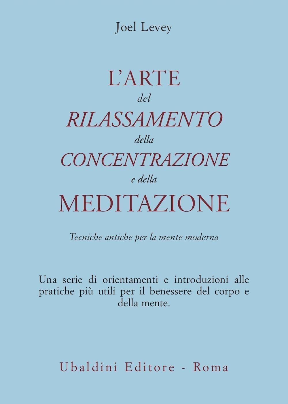L' arte del rilassamento, della concentrazione e della meditazione. Tecniche antiche per la mente moderna