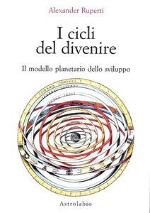 Foto Cover di I cicli del divenire. Il modello planetario dello sviluppo, Libro di Alexander Ruperti, edito da Astrolabio Ubaldini