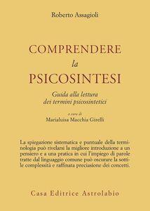 Libro Comprendere la psicosintesi. Guida alla lettura dei termini psicosintetici Roberto Assagioli