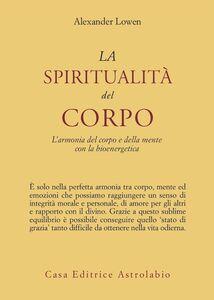 Libro La spiritualità del corpo. L'armonia del corpo e della mente con la bioenergetica Alexander Lowen