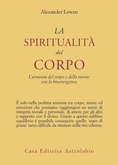 La spiritualità del corpo. L'armonia del corpo e della mente con la bioenergetica