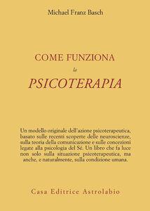Foto Cover di Come funziona la psicoterapia, Libro di Michael F. Basch, edito da Astrolabio Ubaldini