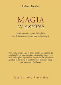 Libro Magia in azione. Cambiamento e cura delle fobie con la programmazione neurolinguistica Richard Bandler