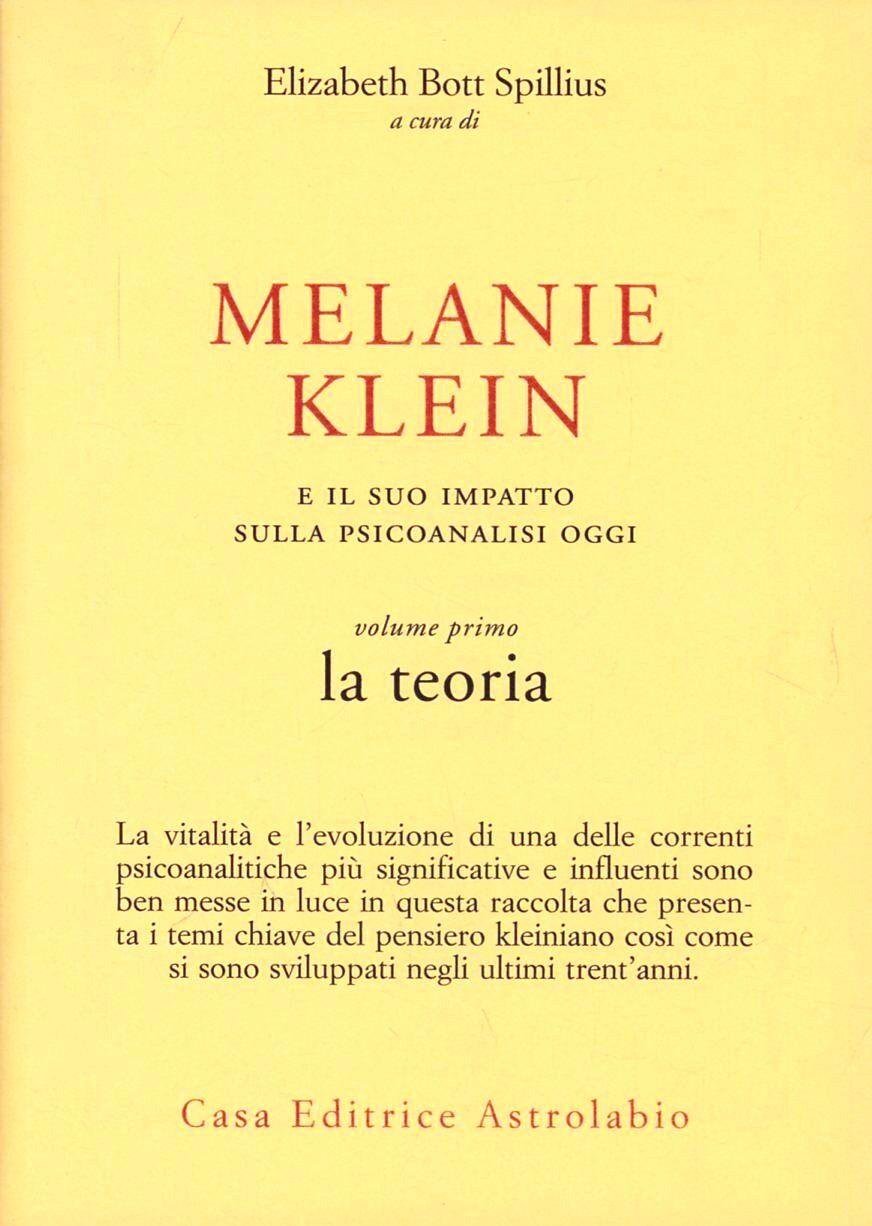 Melanie Klein e il suo impatto sulla psicoanalisi oggi. Vol. 1: La teoria.