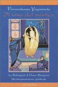 Il vino del mistico. Le Rubaiyyàt di Omar Khayyàm. Un'interpretazione spirituale