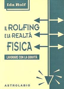 Libro Il rolfing e la realtà fisica. Lavorare con la gravità Ida P. Rolf