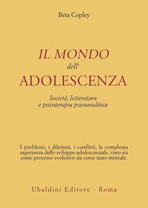 Foto Cover di Il mondo dell'adolescenza. Società, letteratura e psicoterapia psicoanalitica, Libro di Beta Copley, edito da Astrolabio Ubaldini