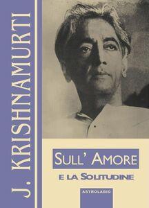 Foto Cover di Sull'amore e la solitudine, Libro di Jiddu Krishnamurti, edito da Astrolabio Ubaldini