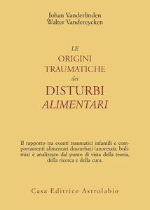 Foto Cover di Le origini traumatiche dei disturbi alimentari, Libro di Johan Van der Linden,Walter Vandereycken, edito da Astrolabio Ubaldini