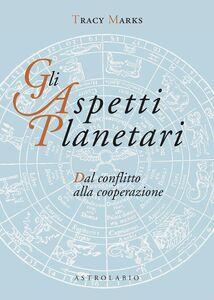 Libro Gli aspetti planetari. Dal conflitto alla cooperazione Tracy Marks