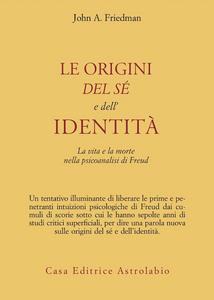 Libro Le origini del sé e dell'identità. La vita e la morte nella psicoanalisi di Freud John A. Friedman