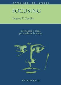 Libro Focusing. Interrogare il corpo per cambiare la psiche Eugene T. Gendlin