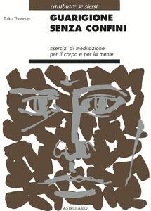 Foto Cover di Guarigione senza confini. Esercizi di meditazione per il corpo e per la mente, Libro di Tulku Thondup, edito da Astrolabio Ubaldini