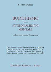 Libro Il buddhismo come atteggiamento mentale. L'allenamento mentale in sette punti B. Alan Wallace