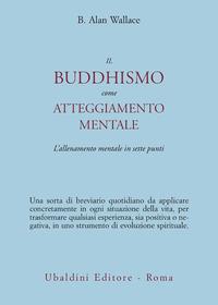 Il Il buddhismo come atteggiamento mentale. L'allenamento mentale in sette punti - Wallace B. Alan - wuz.it