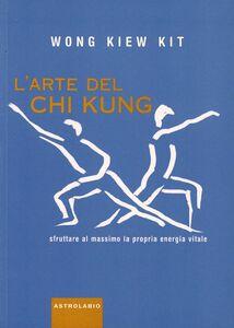 Foto Cover di L' arte del Chi Kung. Sfruttare al massimo la propria energia vitale, Libro di Kit Wong Kiew, edito da Astrolabio Ubaldini