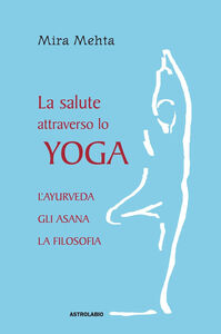 Libro La salute attraverso lo yoga. L'ayurveda, gli asana, la filosofia Mira Mehta