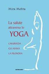 La salute attraverso lo yoga. L'ayurveda, gli asana, la filosofia
