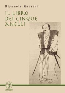 Foto Cover di Il libro dei cinque anelli, Libro di Musashi Miyamoto, edito da Astrolabio Ubaldini