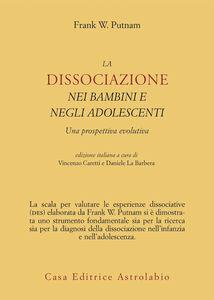 Foto Cover di La dissociazione nei bambini e negli adolescenti. Una prospettiva evolutiva, Libro di Frank W. Putnam, edito da Astrolabio Ubaldini