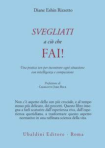 Libro Svegliati a ciò che fai! Una pratica zen per incontrare ogni situazione con intelligenza e compassione Diane E. Rizzetto