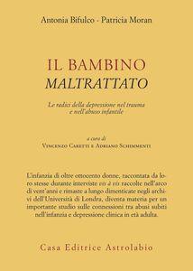 Libro Il bambino maltrattato. Le radici della depressione nel trauma dell'abuso infantile Antonia Bifulco , Patricia Moran