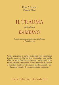Foto Cover di Il trauma visto da un bambino. Pronto soccorso emotivo per l'infanzia, Libro di Peter A. Levine,Maggie Kline, edito da Astrolabio Ubaldini