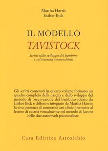 Il modello Tavistock. Scritti sullo sviluppo del bambino e sul training psicoanalitico - Martha Harris,Esther Bick - copertina