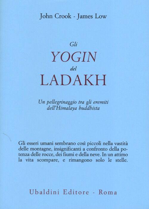 Gli yogin del Ladakh. Un pellegrinaggio tra gli eremiti dell'Himalaya buddhista